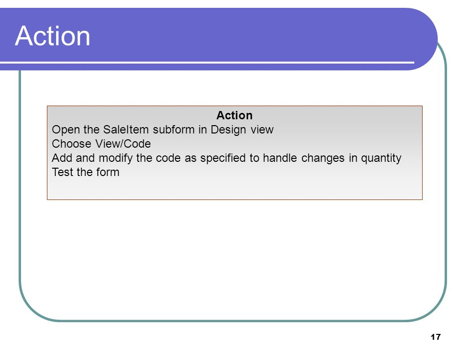 17 Action Open the SaleItem subform in Design view Choose View/Code Add and modify the code as specified to handle changes in quantity Test the form