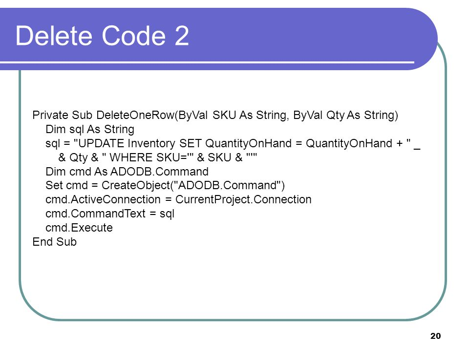 20 Delete Code 2 Private Sub DeleteOneRow(ByVal SKU As String, ByVal Qty As String) Dim sql As String sql = UPDATE Inventory SET QuantityOnHand = QuantityOnHand + _ & Qty & WHERE SKU= & SKU & Dim cmd As ADODB.Command Set cmd = CreateObject( ADODB.Command ) cmd.ActiveConnection = CurrentProject.Connection cmd.CommandText = sql cmd.Execute End Sub