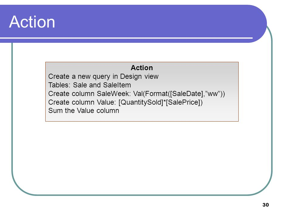30 Action Create a new query in Design view Tables: Sale and SaleItem Create column SaleWeek: Val(Format([SaleDate],ww)) Create column Value: [QuantitySold]*[SalePrice]) Sum the Value column
