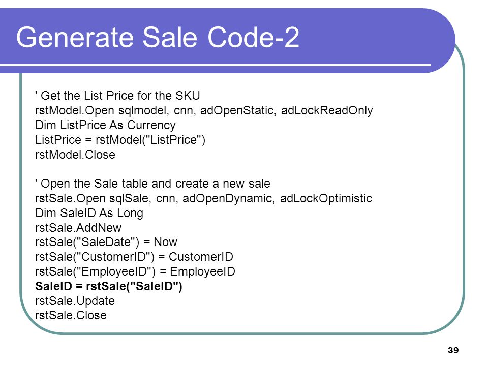 39 Generate Sale Code-2 Get the List Price for the SKU rstModel.Open sqlmodel, cnn, adOpenStatic, adLockReadOnly Dim ListPrice As Currency ListPrice = rstModel( ListPrice ) rstModel.Close Open the Sale table and create a new sale rstSale.Open sqlSale, cnn, adOpenDynamic, adLockOptimistic Dim SaleID As Long rstSale.AddNew rstSale( SaleDate ) = Now rstSale( CustomerID ) = CustomerID rstSale( EmployeeID ) = EmployeeID SaleID = rstSale( SaleID ) rstSale.Update rstSale.Close