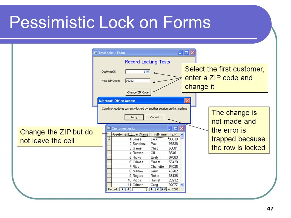 47 Pessimistic Lock on Forms Change the ZIP but do not leave the cell Select the first customer, enter a ZIP code and change it The change is not made and the error is trapped because the row is locked