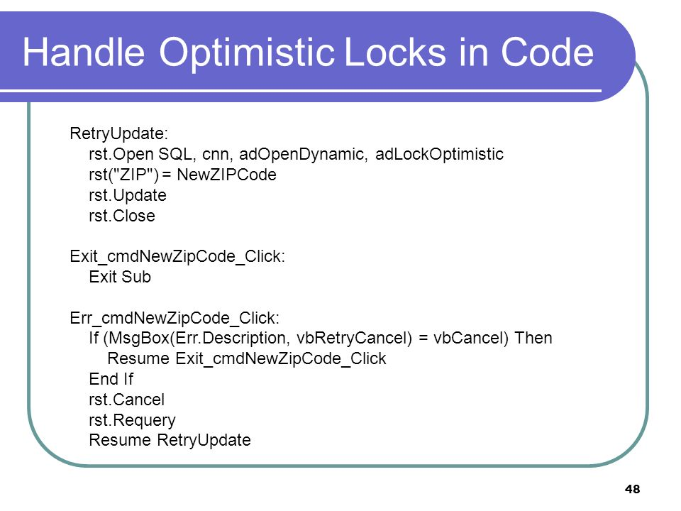 48 Handle Optimistic Locks in Code RetryUpdate: rst.Open SQL, cnn, adOpenDynamic, adLockOptimistic rst( ZIP ) = NewZIPCode rst.Update rst.Close Exit_cmdNewZipCode_Click: Exit Sub Err_cmdNewZipCode_Click: If (MsgBox(Err.Description, vbRetryCancel) = vbCancel) Then Resume Exit_cmdNewZipCode_Click End If rst.Cancel rst.Requery Resume RetryUpdate