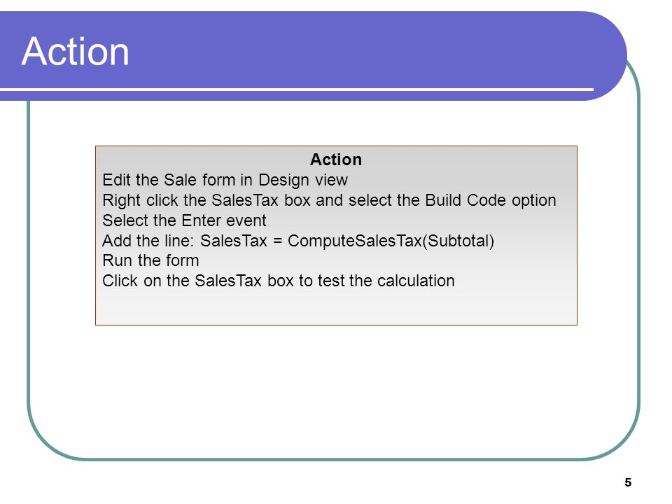 36 Action Create a new form in Design view Add boxes for CustomerID, EmployeeID, SKU, and txtSaleID as the generated key Create a command button and add the indicated code Test the form Place a breakpoint at the top of the code and step through the code