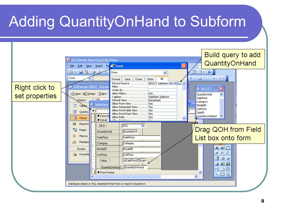 9 Adding QuantityOnHand to Subform Right click to set properties Build query to add QuantityOnHand Drag QOH from Field List box onto form