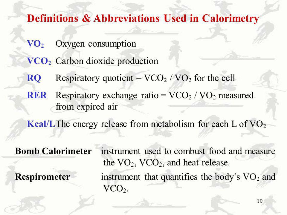 10 Definitions & Abbreviations Used in Calorimetry VO 2 Oxygen consumption VCO 2 Carbon dioxide production RQRespiratory quotient = VCO 2 / VO 2 for t