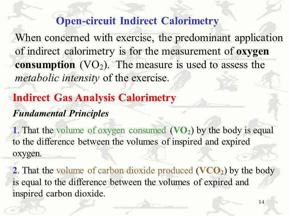 14 Open-circuit Indirect Calorimetry When concerned with exercise, the predominant application of indirect calorimetry is for the measurement of oxyge