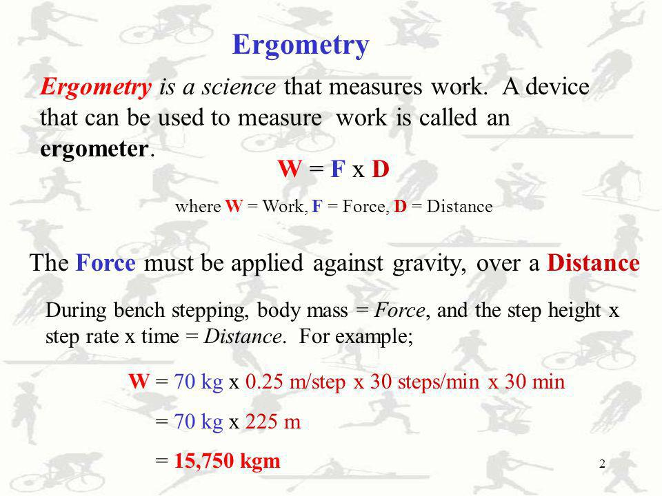 2 Ergometry Ergometry is a science that measures work. A device that can be used to measure work is called an ergometer. W = F x D where W = Work, F =