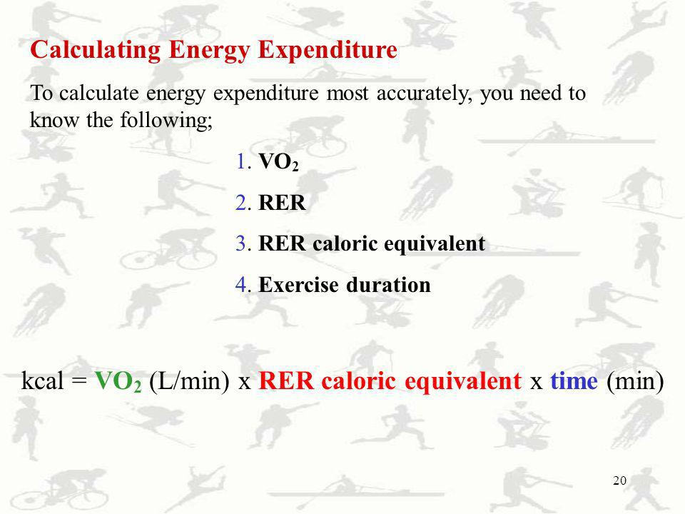 20 Calculating Energy Expenditure To calculate energy expenditure most accurately, you need to know the following; 1. VO 2 2. RER 3. RER caloric equiv
