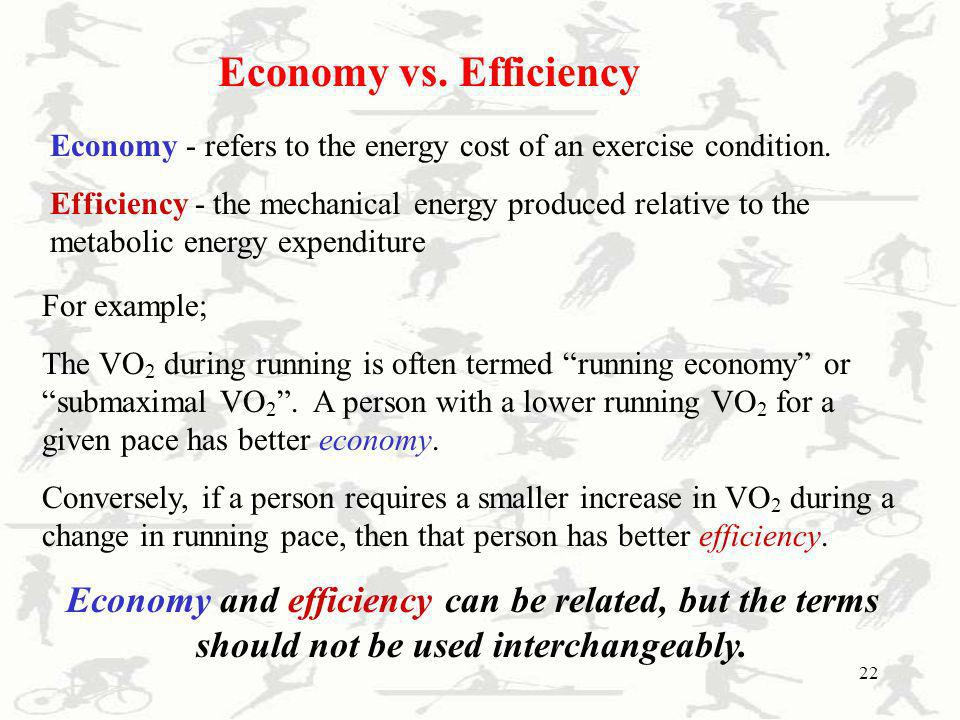 22 Economy vs. Efficiency Economy - refers to the energy cost of an exercise condition. Efficiency - the mechanical energy produced relative to the me