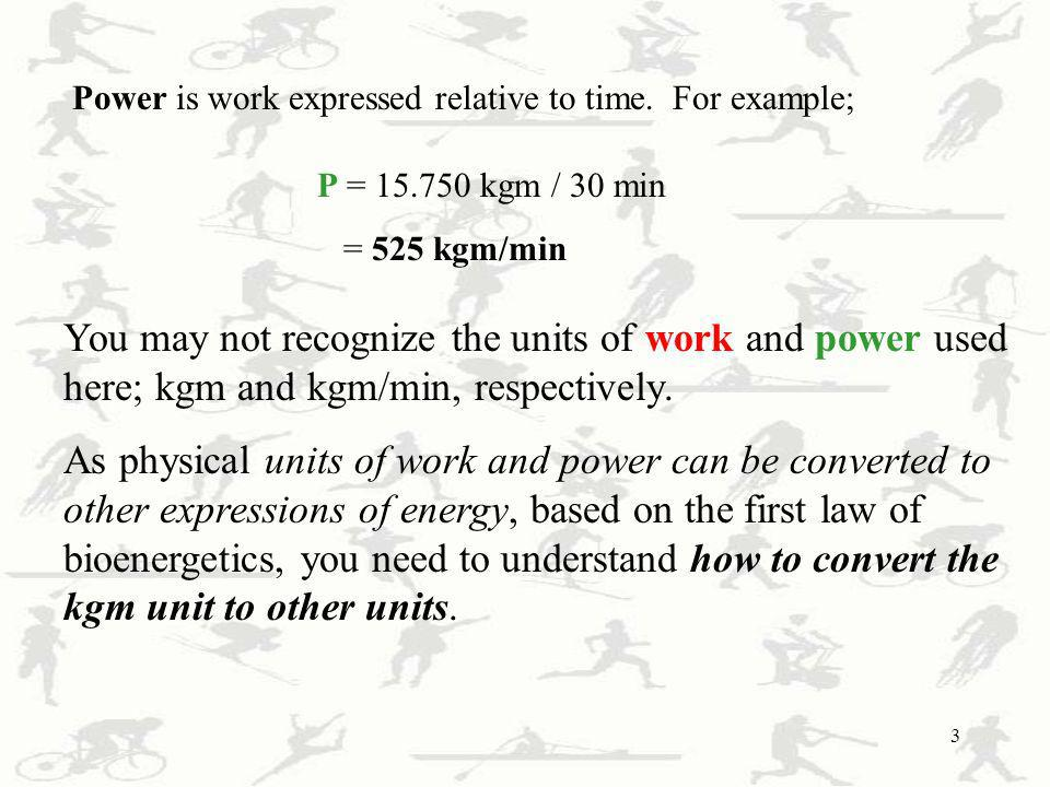 3 Power is work expressed relative to time. For example; P = 15.750 kgm / 30 min = 525 kgm/min You may not recognize the units of work and power used