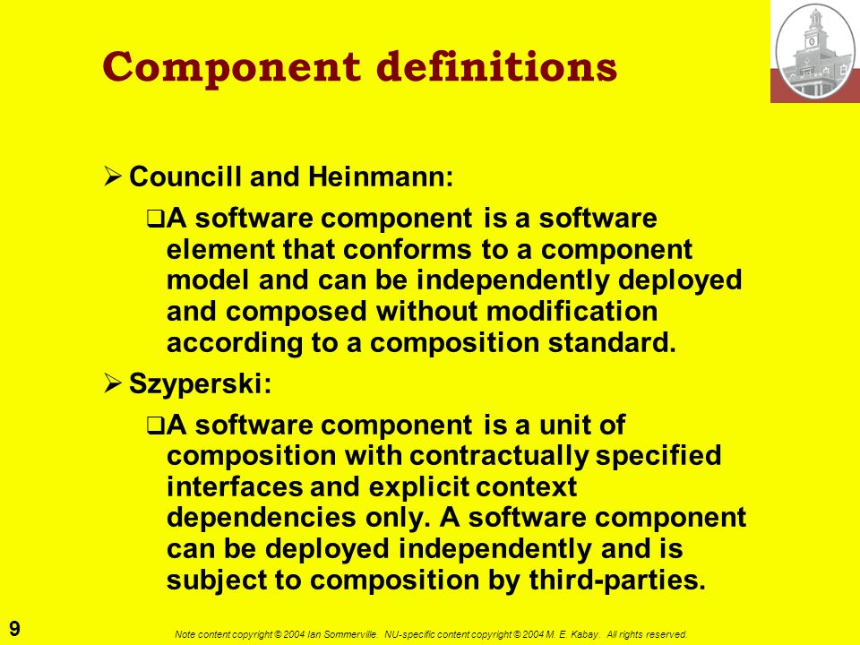9 Note content copyright © 2004 Ian Sommerville. NU-specific content copyright © 2004 M. E. Kabay. All rights reserved. Component definitions Councill