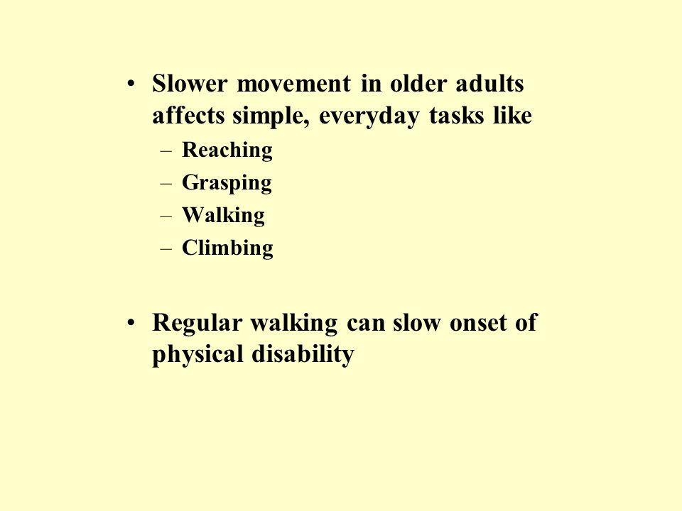 Slower movement in older adults affects simple, everyday tasks like –Reaching –Grasping –Walking –Climbing Regular walking can slow onset of physical