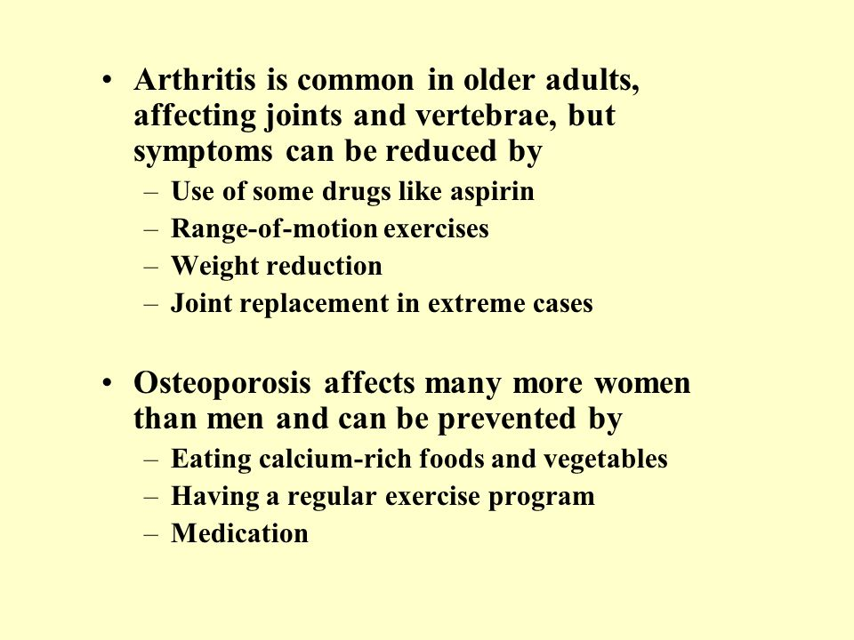 Arthritis is common in older adults, affecting joints and vertebrae, but symptoms can be reduced by –Use of some drugs like aspirin –Range-of-motion e