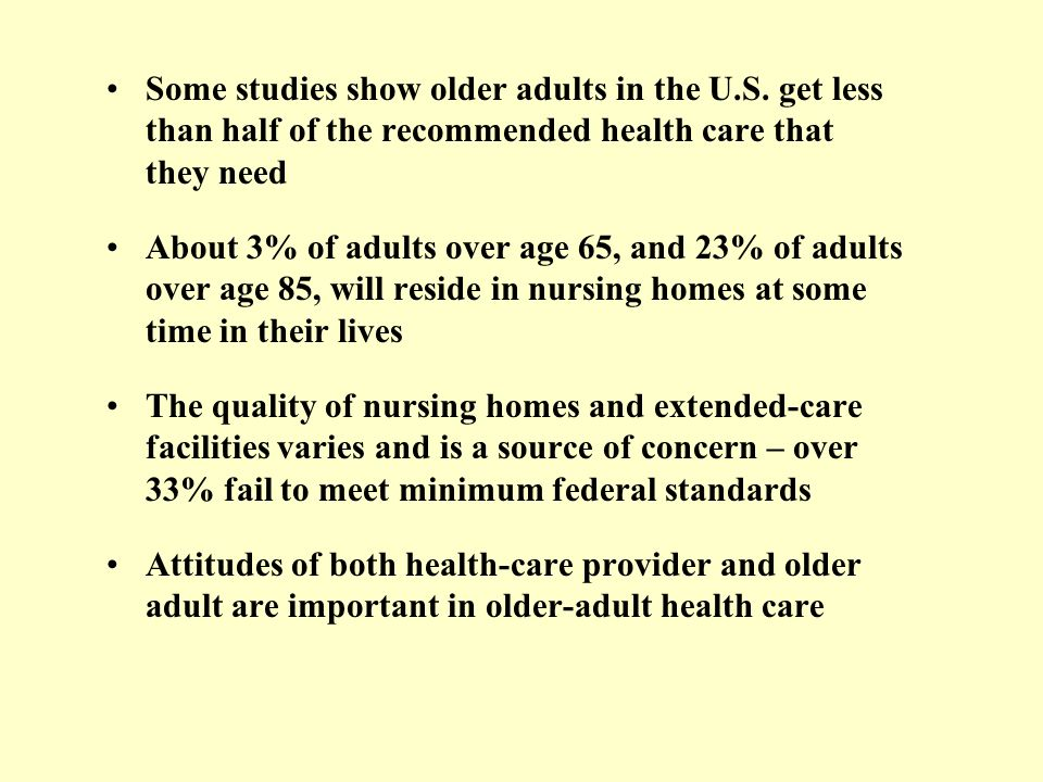 Some studies show older adults in the U.S. get less than half of the recommended health care that they need About 3% of adults over age 65, and 23% of