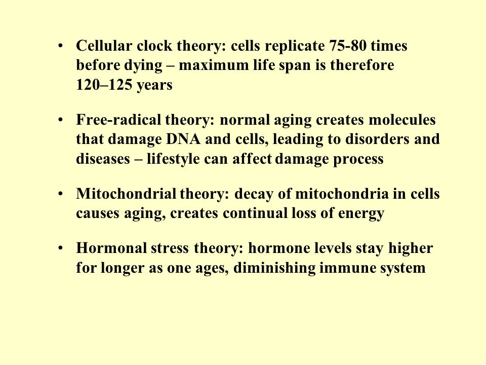 Cellular clock theory: cells replicate 75-80 times before dying – maximum life span is therefore 120–125 years Free-radical theory: normal aging creat