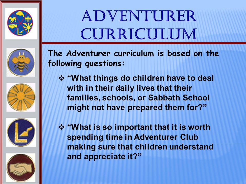 Adventurer Curriculum The Adventurer curriculum is based on the following questions: What things do children have to deal with in their daily lives th