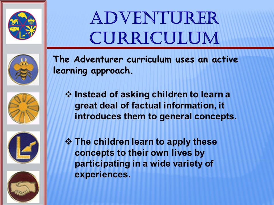 Adventurer Curriculum The Adventurer curriculum uses an active learning approach. Instead of asking children to learn a great deal of factual informat