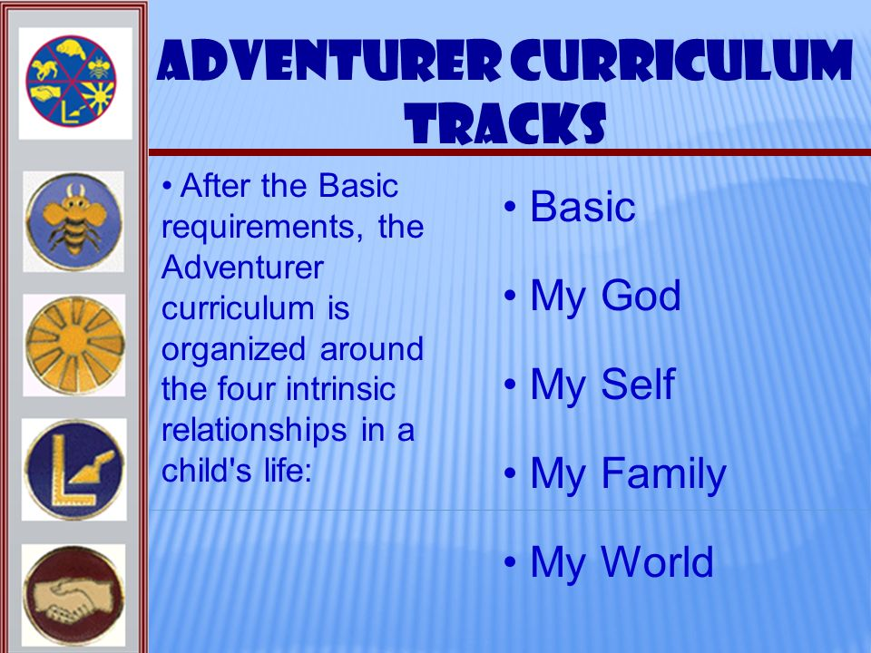 Adventurer Curriculum Tracks Basic My Self My God My Family My World After the Basic requirements, the Adventurer curriculum is organized around the f