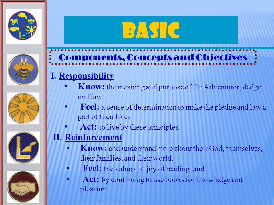 Basic Components, Concepts and Objectives I. Responsibility Know: the meaning and purpose of the Adventurer pledge and law. Feel: a sense of determina