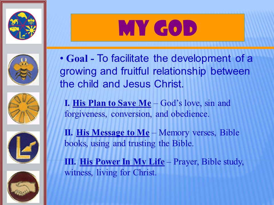 My God Goal - To facilitate the development of a growing and fruitful relationship between the child and Jesus Christ. I. His Plan to Save Me – Gods l
