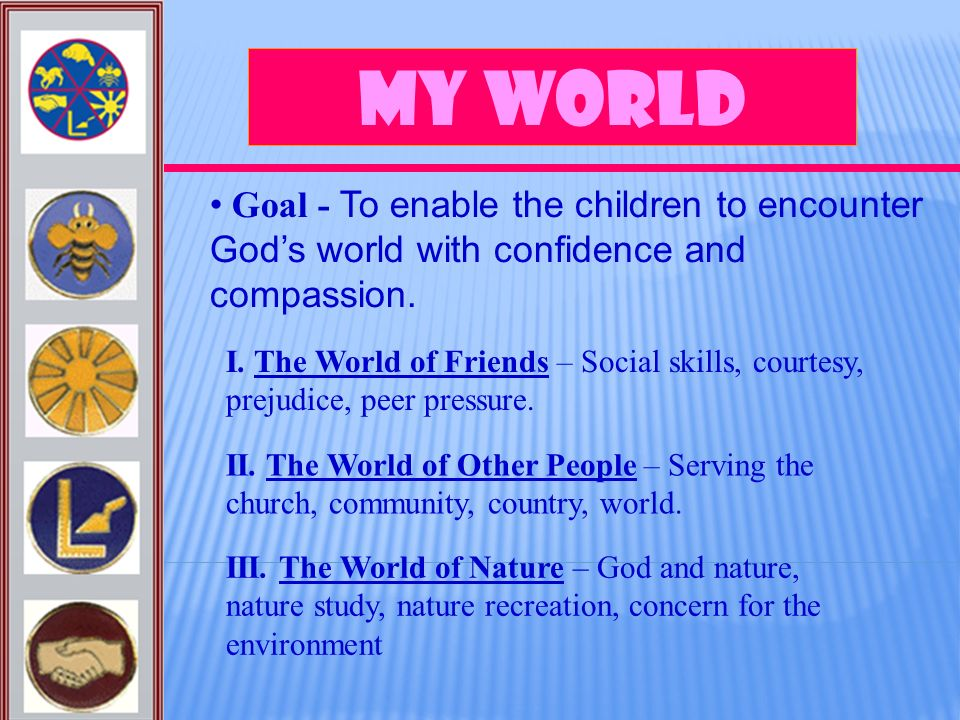 My World Goal - To enable the children to encounter Gods world with confidence and compassion. I. The World of Friends – Social skills, courtesy, prej