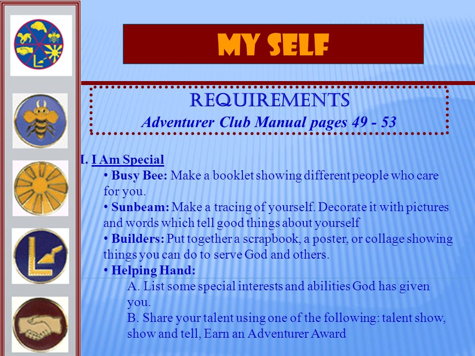 My Self Requirements Adventurer Club Manual pages 49 - 53 I. I Am Special Busy Bee: Make a booklet showing different people who care for you. Sunbeam: