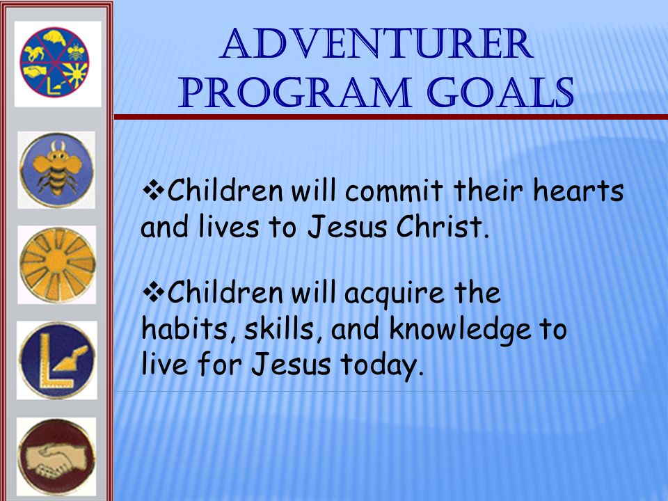 Adventurer Program Goals Children will acquire the habits, skills, and knowledge to live for Jesus today. Children will commit their hearts and lives