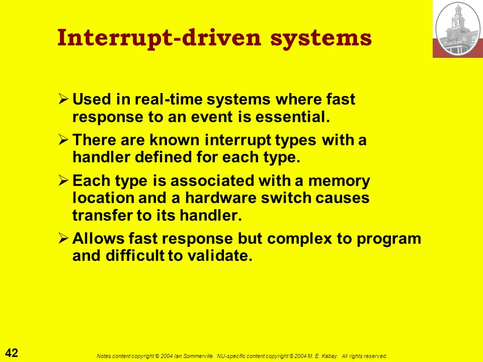 42 Notes content copyright © 2004 Ian Sommerville. NU-specific content copyright © 2004 M. E. Kabay. All rights reserved. Interrupt-driven systems Use