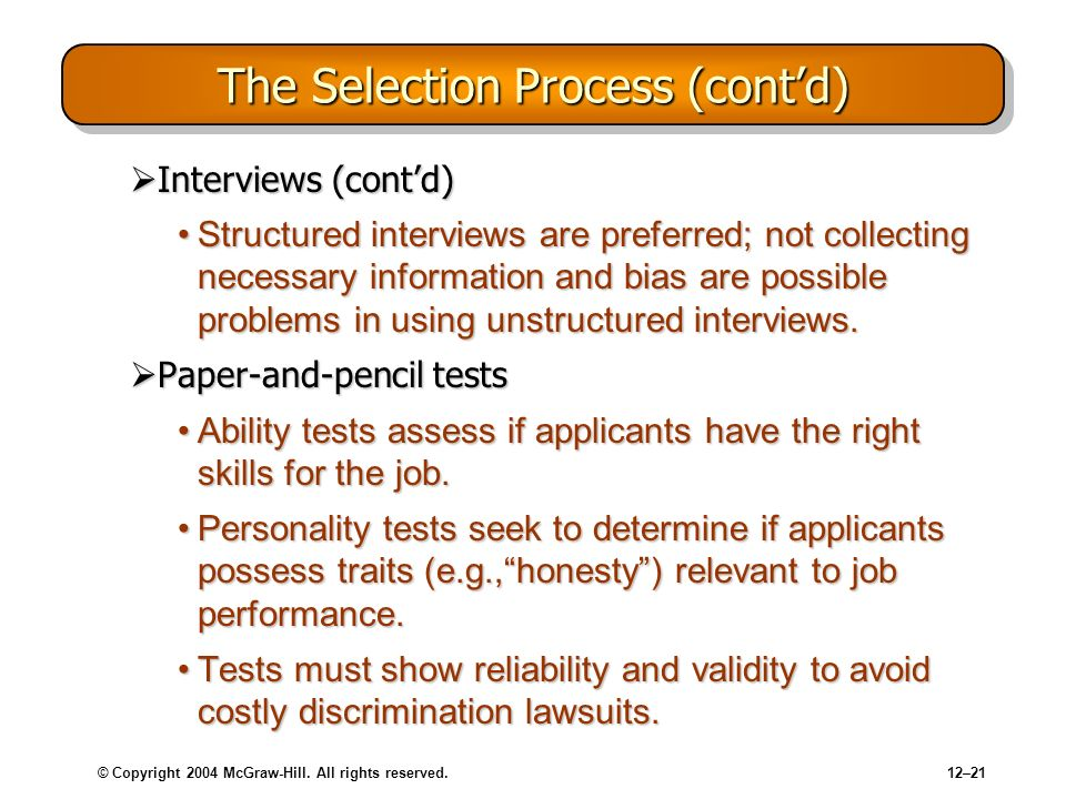 © Copyright 2004 McGraw-Hill. All rights reserved.12–21 The Selection Process (contd) Interviews (contd) Interviews (contd) Structured interviews are