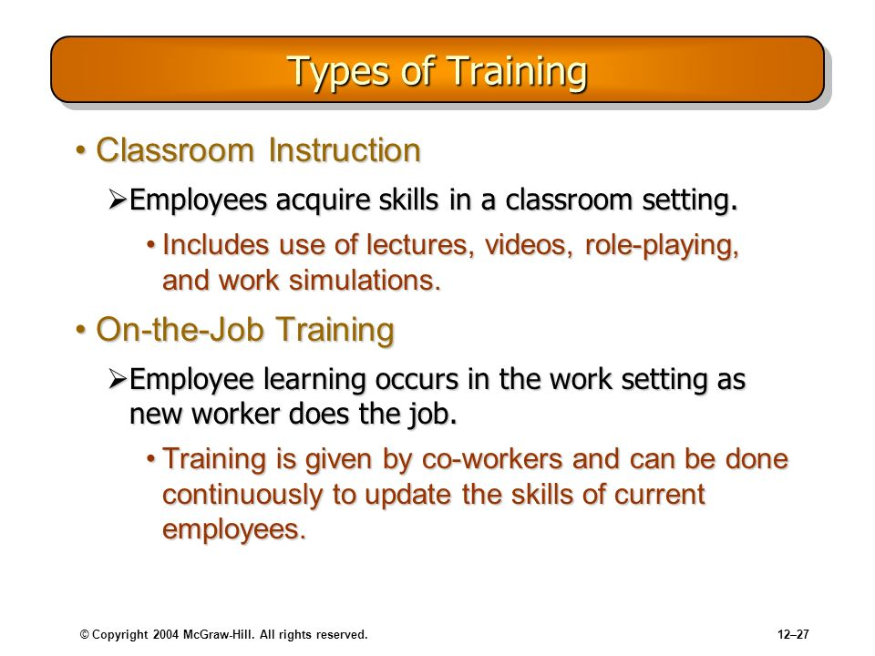© Copyright 2004 McGraw-Hill. All rights reserved.12–27 Types of Training Classroom InstructionClassroom Instruction Employees acquire skills in a cla