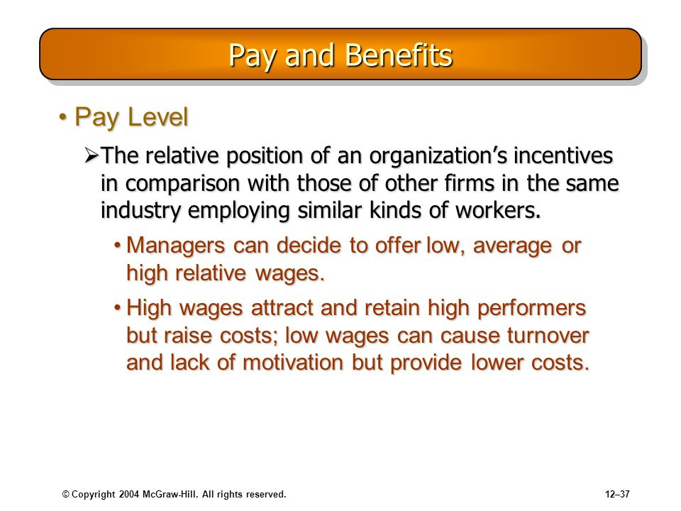 © Copyright 2004 McGraw-Hill. All rights reserved.12–37 Pay and Benefits Pay LevelPay Level The relative position of an organizations incentives in co