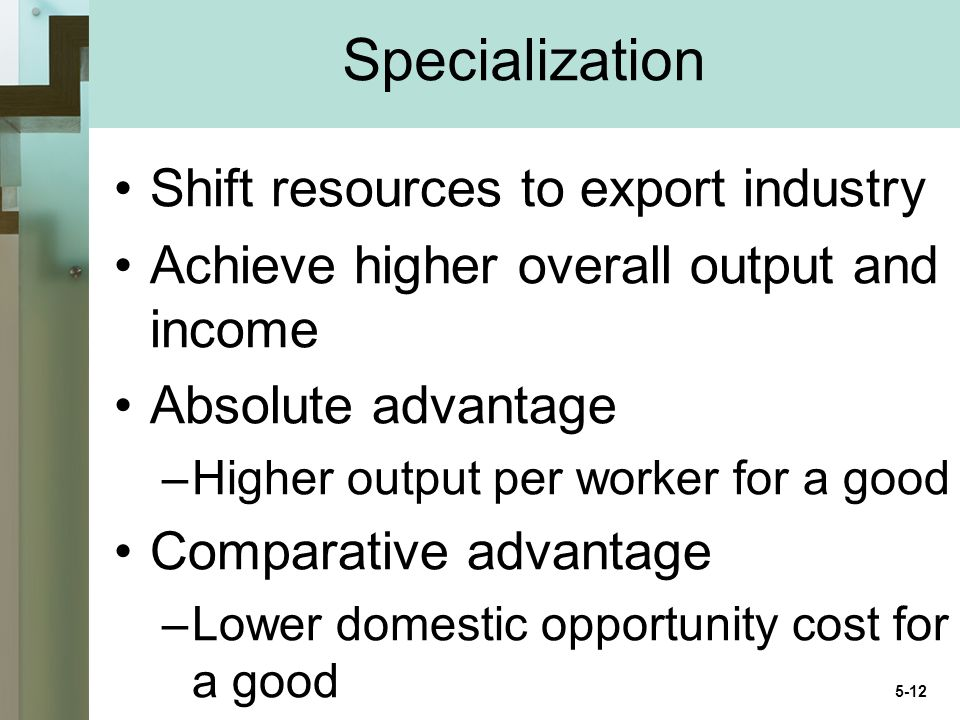 Specialization Shift resources to export industry Achieve higher overall output and income Absolute advantage –Higher output per worker for a good Comparative advantage –Lower domestic opportunity cost for a good 5-12