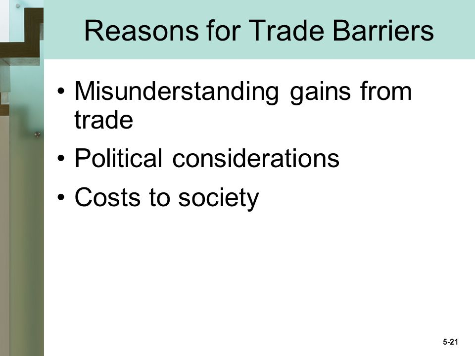 Reasons for Trade Barriers Misunderstanding gains from trade Political considerations Costs to society 5-21