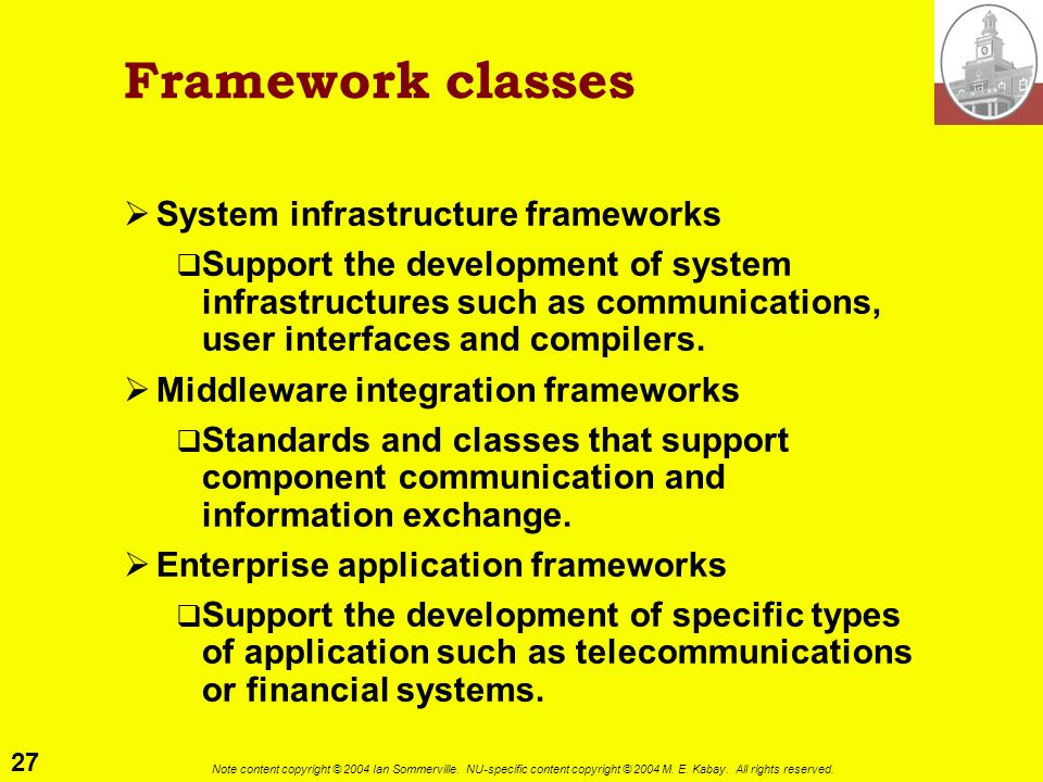 27 Note content copyright © 2004 Ian Sommerville. NU-specific content copyright © 2004 M. E. Kabay. All rights reserved. Framework classes System infr