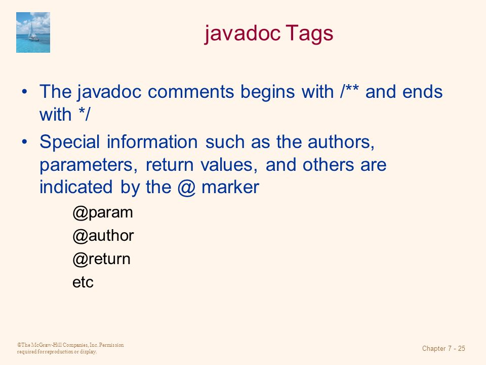 ©The McGraw-Hill Companies, Inc. Permission required for reproduction or display. Chapter 7 - 25 javadoc Tags The javadoc comments begins with /** and