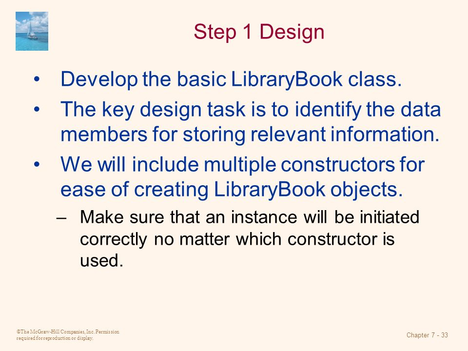 ©The McGraw-Hill Companies, Inc. Permission required for reproduction or display. Chapter 7 - 33 Step 1 Design Develop the basic LibraryBook class. Th