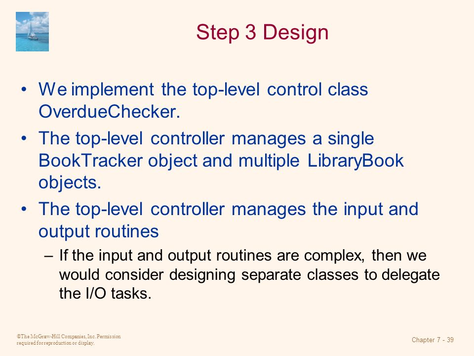 ©The McGraw-Hill Companies, Inc. Permission required for reproduction or display. Chapter 7 - 39 Step 3 Design We implement the top-level control clas