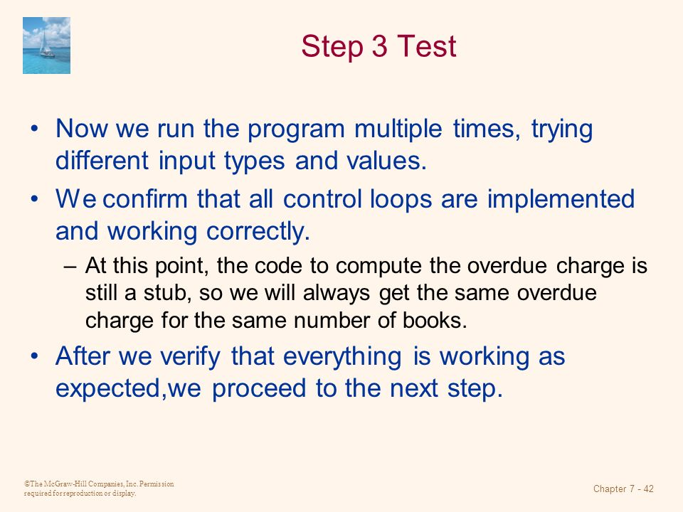 ©The McGraw-Hill Companies, Inc. Permission required for reproduction or display. Chapter 7 - 42 Step 3 Test Now we run the program multiple times, tr