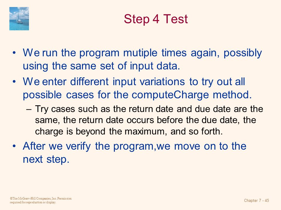 ©The McGraw-Hill Companies, Inc. Permission required for reproduction or display. Chapter 7 - 45 Step 4 Test We run the program mutiple times again, p