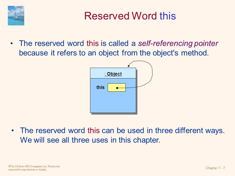 ©The McGraw-Hill Companies, Inc. Permission required for reproduction or display. Chapter 7 - 7 Reserved Word this The reserved word this is called a
