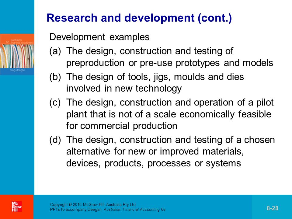 . Copyright 2010 McGraw-Hill Australia Pty Ltd PPTs to accompany Deegan, Australian Financial Accounting 6e 8-28 Research and development (cont.) Development examples (a)The design, construction and testing of preproduction or pre-use prototypes and models (b)The design of tools, jigs, moulds and dies involved in new technology (c)The design, construction and operation of a pilot plant that is not of a scale economically feasible for commercial production (d)The design, construction and testing of a chosen alternative for new or improved materials, devices, products, processes or systems
