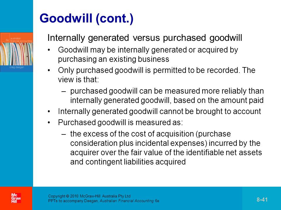 Copyright 2010 McGraw-Hill Australia Pty Ltd PPTs to accompany Deegan, Australian Financial Accounting 6e 8-41 Goodwill (cont.) Internally generated versus purchased goodwill Goodwill may be internally generated or acquired by purchasing an existing business Only purchased goodwill is permitted to be recorded.