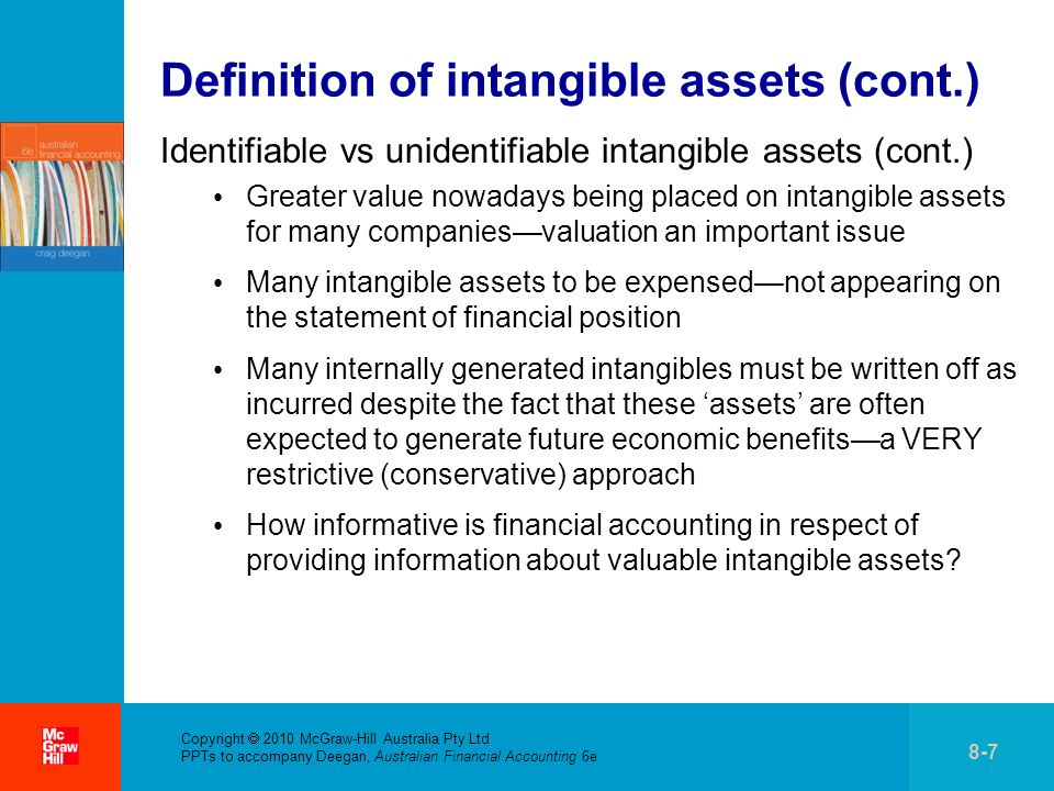 . Copyright 2010 McGraw-Hill Australia Pty Ltd PPTs to accompany Deegan, Australian Financial Accounting 6e 8-7 Definition of intangible assets (cont.) Identifiable vs unidentifiable intangible assets (cont.) Greater value nowadays being placed on intangible assets for many companiesvaluation an important issue Many intangible assets to be expensednot appearing on the statement of financial position Many internally generated intangibles must be written off as incurred despite the fact that these assets are often expected to generate future economic benefitsa VERY restrictive (conservative) approach How informative is financial accounting in respect of providing information about valuable intangible assets?