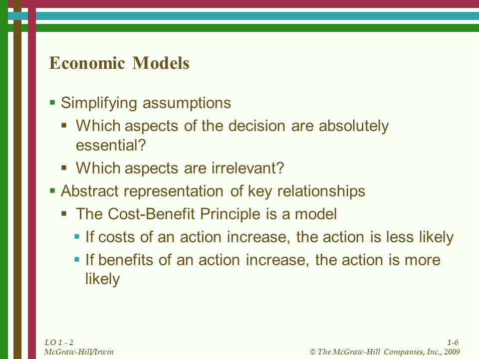 1-6 © The McGraw-Hill Companies, Inc., 2009 McGraw-Hill/Irwin LO 1 - 2 Economic Models Simplifying assumptions Which aspects of the decision are absol