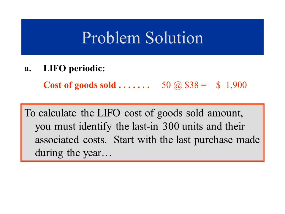 Problem Solution a.LIFO periodic: Cost of goods sold....... 50 @ $38 = $ 1,900 To calculate the LIFO cost of goods sold amount, you must identify the