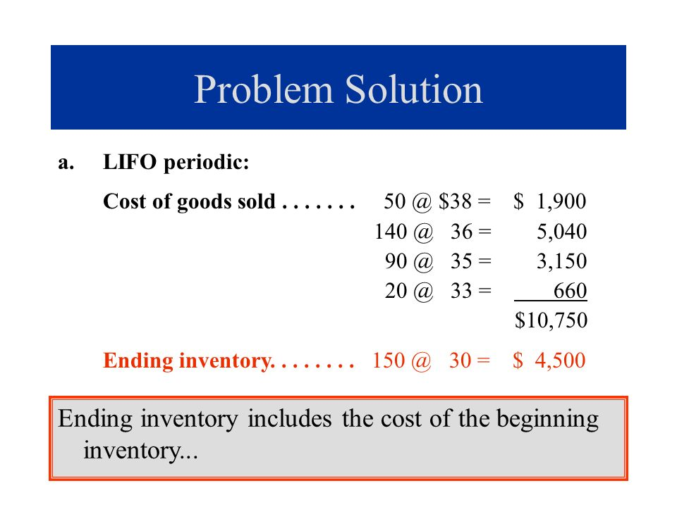 Problem Solution a.LIFO periodic: Cost of goods sold....... 50 @ $38 = $ 1,900 140 @ 36 = 5,040 90 @ 35 = 3,150 20 @ 33 = 660 $10,750 Ending inventory