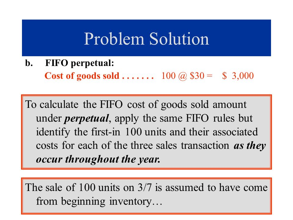 Problem Solution b. FIFO perpetual: Cost of goods sold....... 100 @ $30 = $ 3,000 To calculate the FIFO cost of goods sold amount under perpetual, app