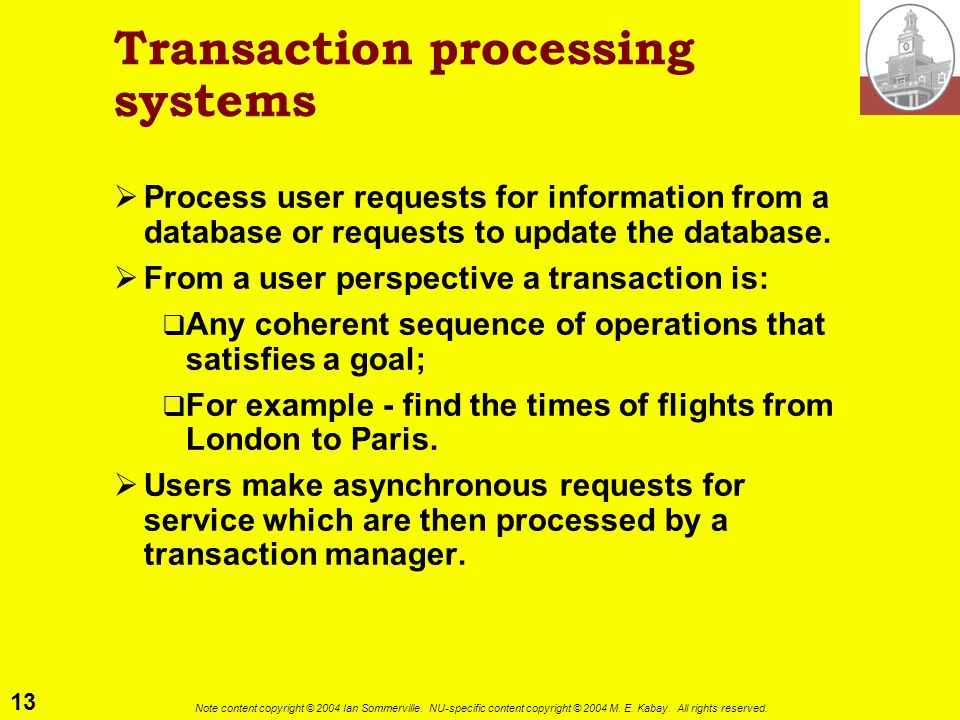 13 Note content copyright © 2004 Ian Sommerville. NU-specific content copyright © 2004 M. E. Kabay. All rights reserved. Transaction processing system