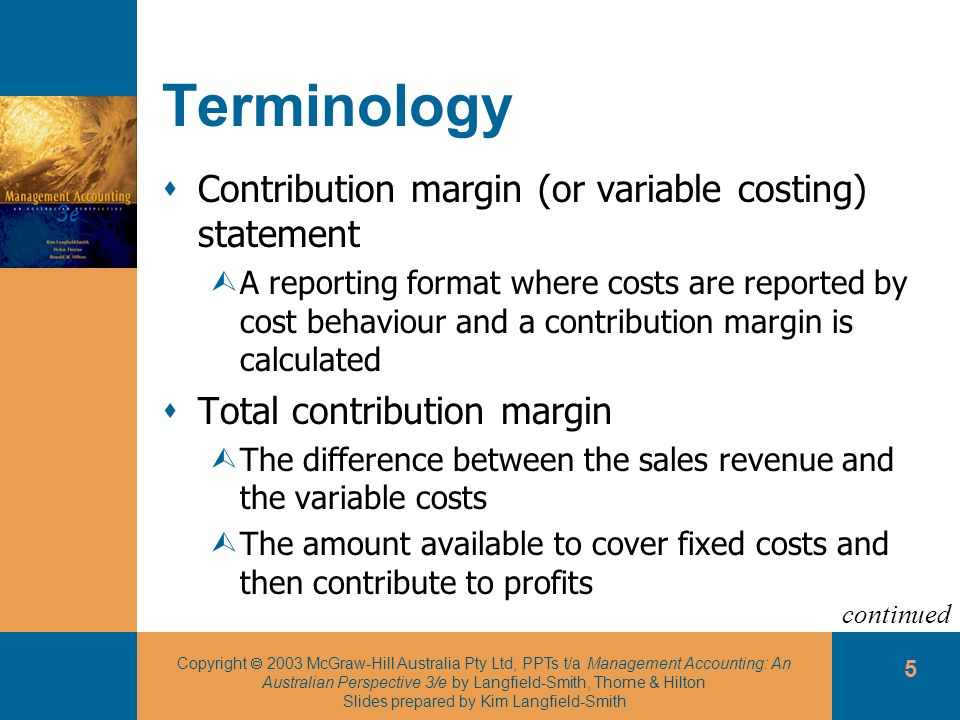 Copyright 2003 McGraw-Hill Australia Pty Ltd, PPTs t/a Management Accounting: An Australian Perspective 3/e by Langfield-Smith, Thorne & Hilton Slides prepared by Kim Langfield-Smith 6 Terminology Unit contribution margin ÙThe difference between the sales price per unit and variable cost per unit Contribution margin ratio ÙThe unit contribution margin divided by the unit sales price ÙThe proportion of each sales dollar available to cover fixed costs and earn a profit continued
