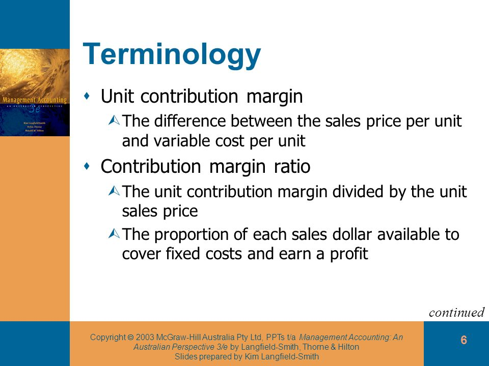 Copyright 2003 McGraw-Hill Australia Pty Ltd, PPTs t/a Management Accounting: An Australian Perspective 3/e by Langfield-Smith, Thorne & Hilton Slides prepared by Kim Langfield-Smith 7 Terminology Contribution margin percentage ÙThe unit contribution margin ratio multiplied by 100 ÙThe percentage of each sales dollar available to cover fixed costs and earn a profit